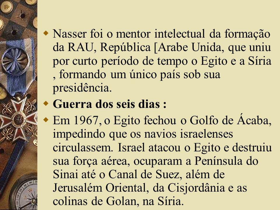 Nasser foi o mentor intelectual da formação da RAU, República [Arabe Unida, que uniu por curto período de tempo o Egito e a Síria , formando um único país sob sua presidência.